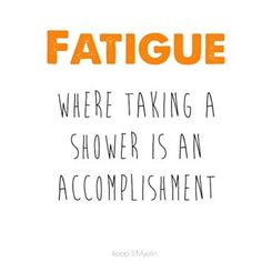 Fatigue... where taking a shower is an accomplishment.