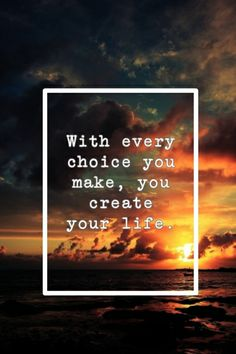 With every #choice you make, you #create your #life.