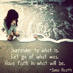Moving On Quotes : surrender to what is. let go of what was. have faith in what will be.