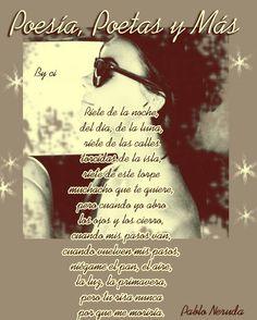 Ríete de la noche, del día, de la luna, ríete de las calles torcidas de la isla, ríete de este torpe muchacho que te quiere, pero cuando yo abro los ojos y los cierro, cuando mis pasos van, cuando vuelven mis pasos, niégame el pan, el aire, la luz, la primavera, pero tu risa nunca por que me moriría.  Pablo Neruda