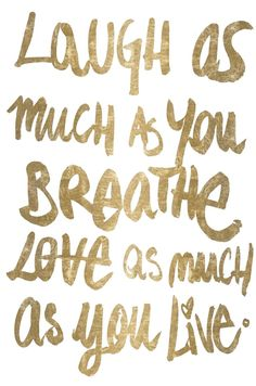 Laugh as much as you breathe. Love as much as you live.