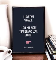 I love that woman, I love her more than sharks love blood, Frank Underwood, House of Cards, giclee art print, wall decor