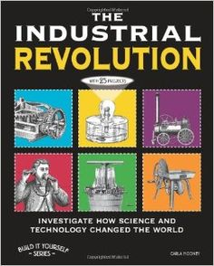 The Industrial Revolution: Investigate How Science and Technology changed the World by Carla Mooney