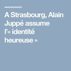 A Strasbourg, Alain Juppé assume l'«identité heureuse»