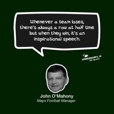 """""""Whenever a team loses, there's always a row at half time but when they win, it's an inspirational speech."""" – John O'Mahony (Mayo Football Manager) Inspirational Speeches, A Team, The Row, Management, Football, Funny, Quotes, Sports, Life"""