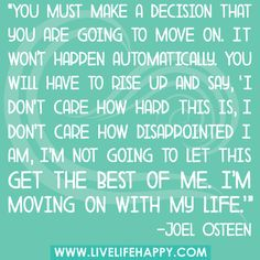 "You must make a decision that you are going to move on. It won't happen automatically. You will have to rise up and say, ""I don't care how hard this is, I don't care how disappointed I am, I'm not going to let this get the best of me. I'm moving on with my life."""