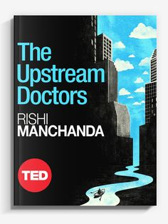 THE UPSTREAM DOCTORS TED Books are short original electronic books produced by TED Conferences. Like the best TED Talks, they're personal and provocative, and designed to spread great ideas. I was honored to have one of my illustration used as cover art for this eye-opening book written by Rishi Manchanda titled The Upstream Doctors: Medical Innovators Track Sickness to Its Source.