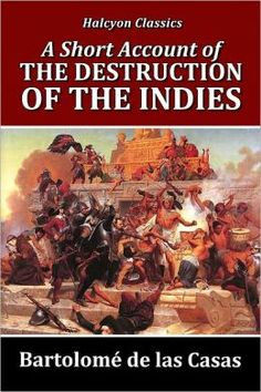 """destruction of the indies essay After reading, """"the destruction of the indies"""" and your blog, i agree with your points that was made for example, when you mentioned that the europeans would conquer and kill by any means to receive wealth."""