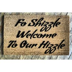 For Shizzle Welcome to our Hizzle - novelty indoor outdoor doormat by DamnGoodDoormats on Etsy https://www.etsy.com/listing/204582000/for-shizzle-welcome-to-our-hizzle