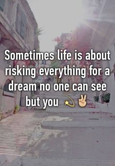 """Sometimes life is about risking everything for a dream no one can see but you ✌️"""