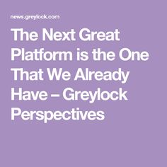 The Next Great Platform is the One That We Already Have – Greylock Perspectives