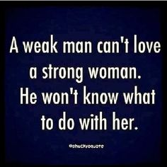 A weak man can't love a strong woman - he won't know what to do with her