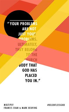 """""""Your problems are not just your problems. Ultimately, they belong to the church body that GOD has place you in."""" ~Francis Chan and Mark Beuving in """"Multiply"""" Francis Chan Books, Francis Chan Quotes, Quotes And Notes, Book Quotes, Great Quotes, Awesome Quotes, Wise Quotes, Spiritual Encouragement, Spiritual Quotes"""