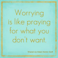 stop worring and focus on what I want - not what I don't want.