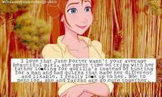 """I love that Jane Porter wasn't your average beautiful girl, she spent time on trips with her father looking for gorilla's instead of hunting for a man and has quirks that made her different and likeable. I really look up to her. Not to mention, she and Tarzan are so cute together."""