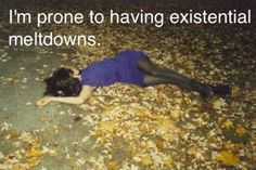 Prone to existential meltdowns...