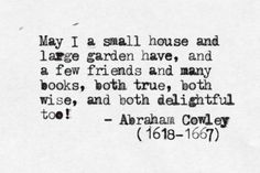 May I a small house and large garden have, and a few friends and many books, both true, both wise, and both delightful too! -Abraham Cowley