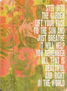 """""""Step into the garden, lift your face to the sun and just breathe. It will help you remember all that is beautiful and right in the world."""""""