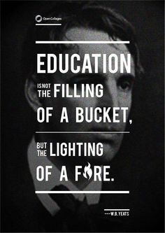 Education is not the filling of a bucket, but the lighting of a fire..