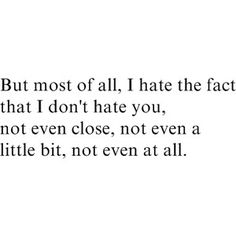 The truth about a lot of people who I have a reason to hate, and that I say I hate...because I wouldn't feel the need to say I hate them if I really did.