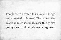 la gente ha sido creada para ser amada, las cosas han sido creadas para ser usadas. la razon x la q el mundo esta en caos es xq las cosas estan siendo amadas y la gente esta siendo usada.