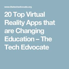 20 Top Virtual Reality Apps that are Changing Education – The Tech Edvocate
