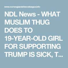 NDL News - WHAT MUSLIM THUG DOES TO 19-YEAR-OLD GIRL FOR SUPPORTING TRUMP IS SICK, TOO BAD FOR HIM SHE GETS THE LAST LAUGH