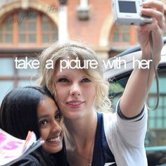 This is my biggest dream of all- time. Taking a picture with her, meeting her after one of her concerts... Just as long as i'm in the same room/ place as Taylor Swift, i'm fine-- NOT! Lol