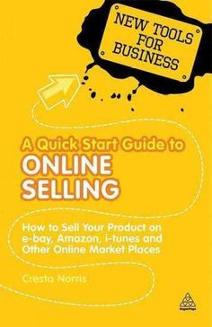 A Quick Start Guide to Online Selling: How to Sell Your Product on E-bay, Amazon, I-tunes and Other Online Market...
