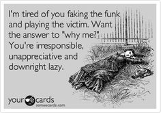 I'm tired of you faking the funk and playing the victim. Want the answer to 'why me?' You're irresponsible, unappreciative and downright lazy.