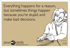 sometimes things happen for a reason, sometimes things happen because you are stupid