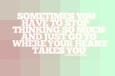 A veces tienes que dejar de pensar tanto e ir a donde tu corazón te lleva.