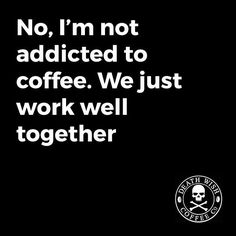 We're in a committed relationship. Which is to say, without coffee, I'd be committed.