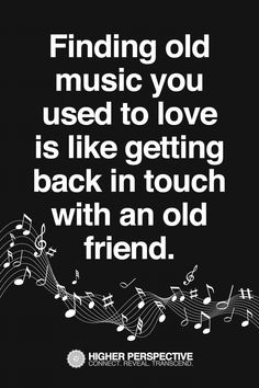 Now I wouldn't compare music to an old friend...the feelings you get from each are not the same always....!