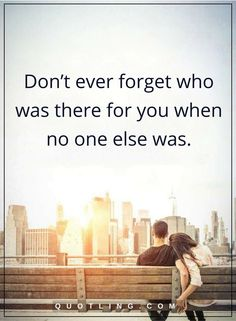 life lessons Don't ever forget who was there for you when no one else was.
