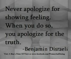 Never apologize for showing feeling. When you do so you apologize for the truth.
