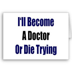 If I don't become a doctor it's probably because it will kill me first...but I WILL make it ;)