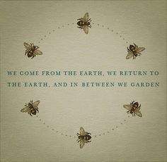 We come from the earth, we return to the earth, and in between we garden. :-)