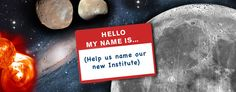 Request for Input: Naming of the NEW NASA science and exploration institute Hello My Name Is, Nasa, Platform, Community, Science, Wedge, Science Comics