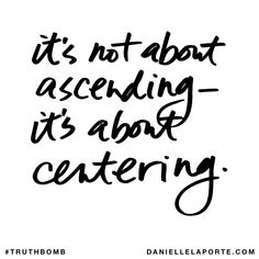It's not about ascending - it's about centering. #truthbomb #833 @DanielleLaPorte