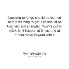 "Ray Bradbury - ""Learning to let go should be learned before learning to get. Life should be touched,..."". life, zen, buddhism, common-sense"