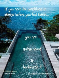 """If you need the situations to change before you feel better.... you are going about it backwards"" ~Abraham Hicks"