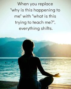 """When you replace """"why is this happening to me"""" with """"what is this trying to teach me"""", everything shifts."""