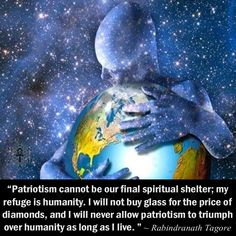"""Patriotism cannot be our final spiritual shelter; my refuge is humanity. I will not buy glass for the price of diamonds, and I will never allow patriotism to triumph over humanity as long as I live. "" ~ Rabindranath Tagore"