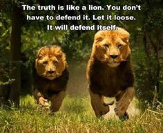 The truth will defend itself. Let it loose!