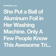 She Put a Ball of Aluminum Foil in Her Washing Machine. Only A Few People Know This Awesome Trick… - Factaholics