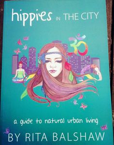 Hippies In the City by Rita Balshaw- A Guide to Holistic Living.  For the hippy at heart who is looking to celebrate a natural and holistic way of life in the big smoke.  Inspiring, funny and full of great practical advice.  Available through Alyssum Alchemy.