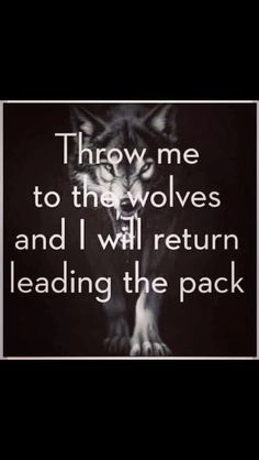 ~Throw me to the wolves and I will come back leading the pack~