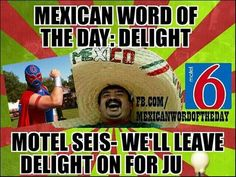 Mexican word of the day: delight . Motel seis - We'll leave delight on for ju Mexican Word Of Day, Mexican Words, Word Of The Day, Funny Mexican Quotes, Mexican Memes, Funny Quotes, Funny Memes, Funny Jokes For Adults, Funny Jokes To Tell