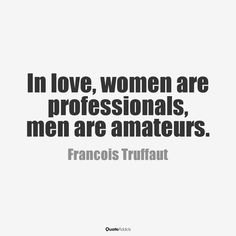 In love, women are professionals. Men are amateurs.